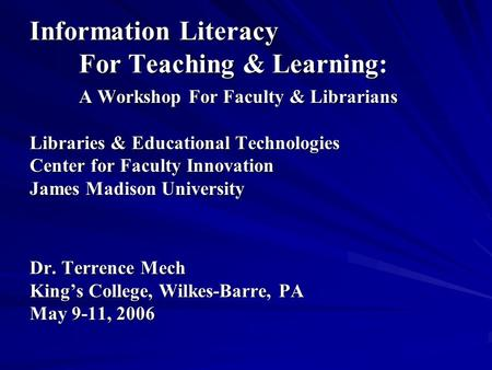 Information Literacy ForTeaching & Learning: A Workshop For Faculty & Librarians Libraries & Educational Technologies Center for Faculty Innovation James.