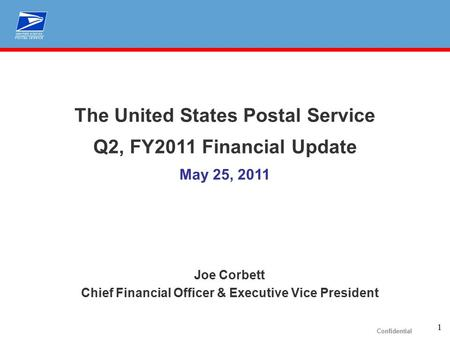 1 Confidential The United States Postal Service Q2, FY2011 Financial Update May 25, 2011 Joe Corbett Chief Financial Officer & Executive Vice President.