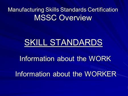 Manufacturing Skills Standards Certification MSSC Overview SKILL STANDARDS Information about the WORK Information about the WORK Information about the.