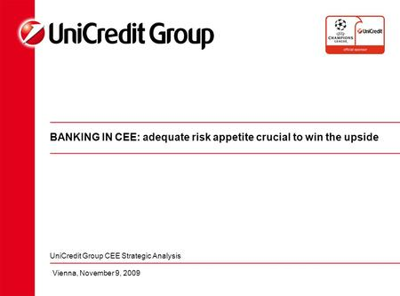 BANKING IN CEE: adequate risk appetite crucial to win the upside UniCredit Group CEE Strategic Analysis Vienna, November 9, 2009.