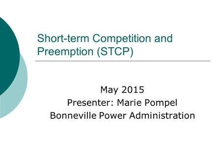 Short-term Competition and Preemption (STCP) May 2015 Presenter: Marie Pompel Bonneville Power Administration.