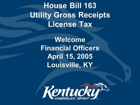 House Bill 163 Utility Gross Receipts License Tax Welcome Financial Officers April 15, 2005 Louisville, KY.