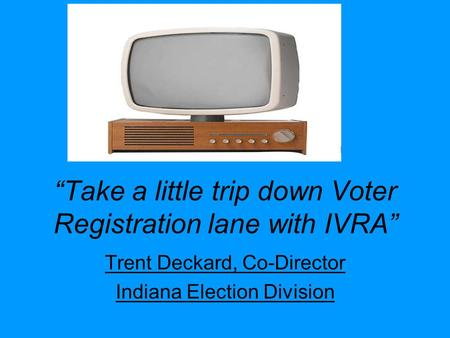 """Take a little trip down Voter Registration lane with IVRA"" Trent Deckard, Co-Director Indiana Election Division."