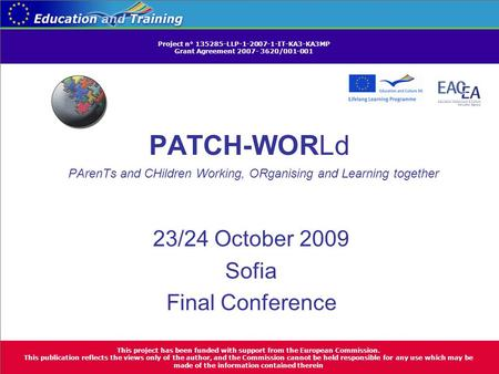 PATCH-WORLd PArenTs and CHildren Working, ORganising and Learning together 23/24 October 2009 Sofia Final Conference This project has been funded with.