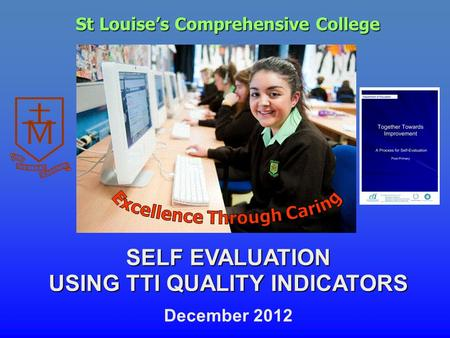 St Louise's Comprehensive College SELF EVALUATION USING TTI QUALITY INDICATORS December 2012.