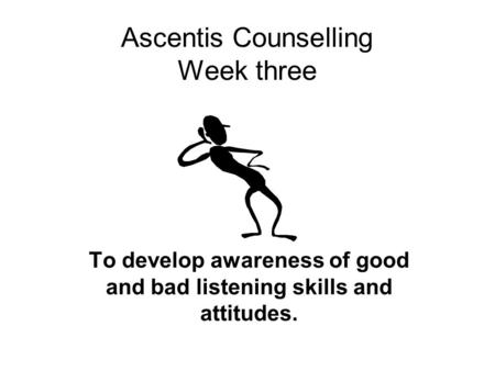 Ascentis Counselling Week three To develop awareness of good and bad listening skills and attitudes.