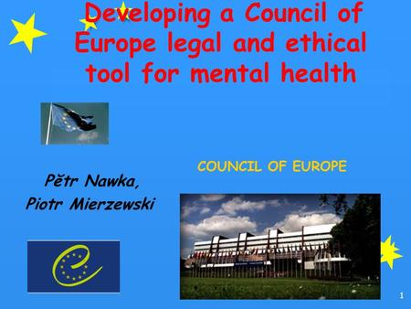 1 Developing a Council of Europe legal and ethical tool for mental health Pĕtr Nawka, Piotr Mierzewski COUNCIL OF EUROPE.