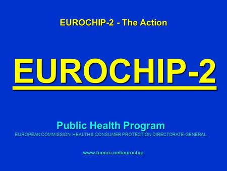 EUROCHIP-2 EUROCHIP-2 - The Action www.tumori.net/eurochip Public Health Program EUROPEAN COMMISSION: HEALTH & CONSUMER PROTECTION DIRECTORATE-GENERAL.