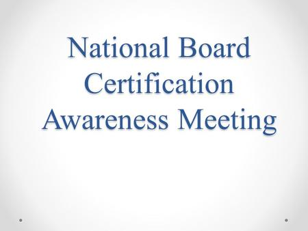 National Board Certification Awareness Meeting. Mission Statement To advance the quality of teaching and learning by: maintaining high and rigorous standards.