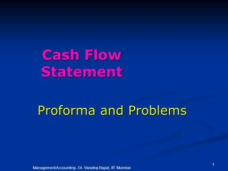 1 Management Accounting - Dr. Varadraj Bapat, IIT Mumbai Cash Flow Statement Proforma and Problems.