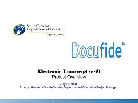 Electronic Transcript (e-T) Project Overview July 23, 2008 Rosalyn Graham – South Carolina Department of Education Project Manager.