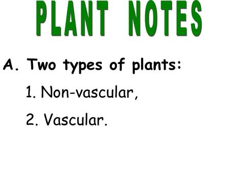 A. Two types of plants: 1. Non-vascular, 2. Vascular.