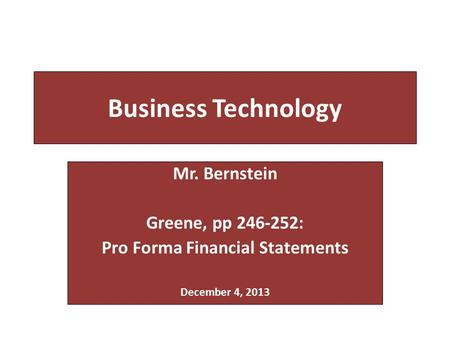 Business Technology Mr. Bernstein Greene, pp 246-252: Pro Forma Financial Statements December 4, 2013.