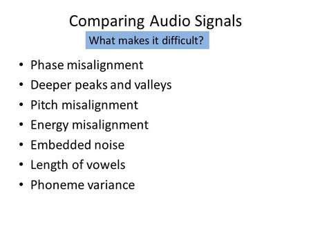 Comparing Audio Signals Phase misalignment Deeper peaks and valleys Pitch misalignment Energy misalignment Embedded noise Length of vowels Phoneme variance.