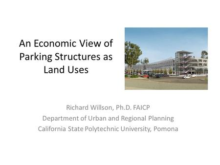 An Economic View of Parking Structures as Land Uses Richard Willson, Ph.D. FAICP Department of Urban and Regional Planning California State Polytechnic.