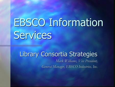 EBSCO Information Services Library Consortia Strategies Mark Williams, Vice President, General Manager, EBSCO Industries, Inc.