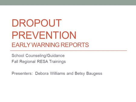 DROPOUT PREVENTION EARLY WARNING REPORTS School Counseling/Guidance Fall Regional RESA Trainings Presenters: Debora Williams and Betsy Baugess.