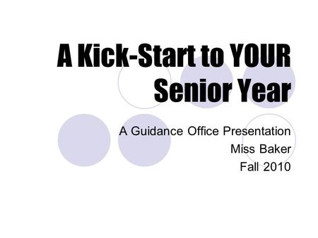 A Kick-Start to YOUR Senior Year A Guidance Office Presentation Miss Baker Fall 2010.