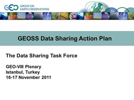 The Data Sharing Task Force GEO-VIII Plenary Istanbul, Turkey 16-17 November 2011 GEOSS Data Sharing Action Plan.