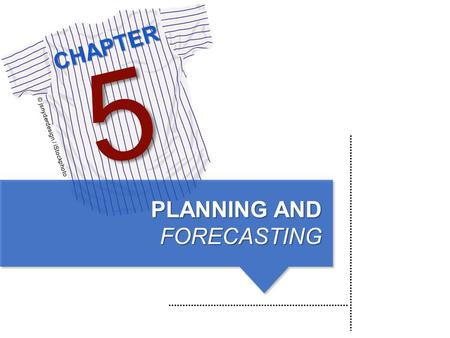 CHAPTER © jsnyderdesign / iStockphoto 5 PLANNING AND FORECASTING.