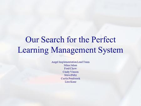 Our Search for the Perfect Learning Management System Angel Implementation Lead Team Mina Jahan Fred Chow Cindy Vinson Steve Peltz Curtis Pembrook Lisa.