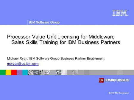 ® © 2006 IBM Corporation IBM Software Group Processor Value Unit Licensing for Middleware Sales Skills Training for IBM Business Partners Michael Ryan,