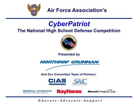 E d u c a t e – A d v o c a t e – S u p p o r t CyberPatriot The National High School Defense Competition Air Force Association's Presented by And Our.
