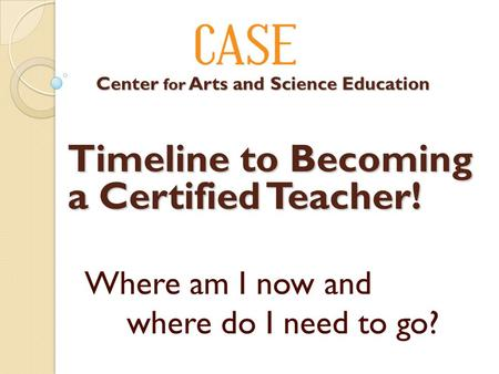 Where am I now and where do I need to go? Timeline to Becoming a Certified Teacher! Center for Arts and Science Education Center for Arts and Science Education.