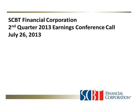 SCBT Financial Corporation 2 nd Quarter 2013 Earnings Conference Call July 26, 2013.