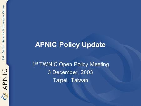 APNIC Policy Update 1 st TWNIC Open Policy Meeting 3 December, 2003 Taipei, Taiwan.