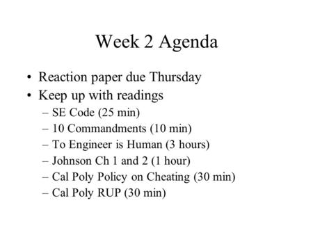 Week 2 Agenda Reaction paper due Thursday Keep up with readings –SE Code (25 min) –10 Commandments (10 min) –To Engineer is Human (3 hours) –Johnson Ch.