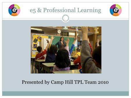 e5 & Professional Learning Presented by Camp Hill TPL Team 2010.