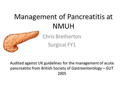 Management of Pancreatitis at NMUH Chris Bretherton Surgical FY1 Audited against UK guidelines for the management of acute pancreatitis from British Society.