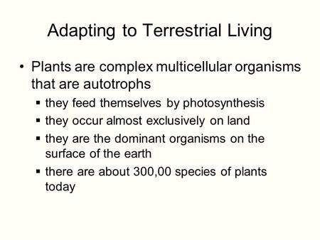 Adapting to Terrestrial Living Plants are complex multicellular organisms that are autotrophs  they feed themselves by photosynthesis  they occur almost.