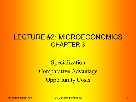 Dr. David P Echevarria1All Rights Reserved LECTURE #2: MICROECONOMICS CHAPTER 3 Specialization Comparative Advantage Opportunity Costs.