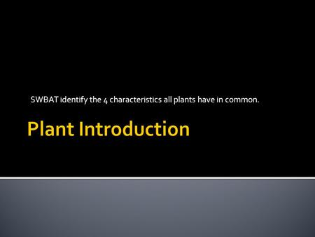 SWBAT identify the 4 characteristics all plants have in common.