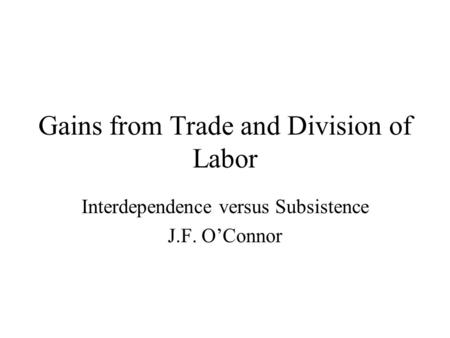 Gains from Trade and Division of Labor Interdependence versus Subsistence J.F. O'Connor.