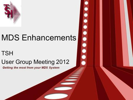 MDS Enhancements TSH User Group Meeting 2012 Getting the most from your MDS System.