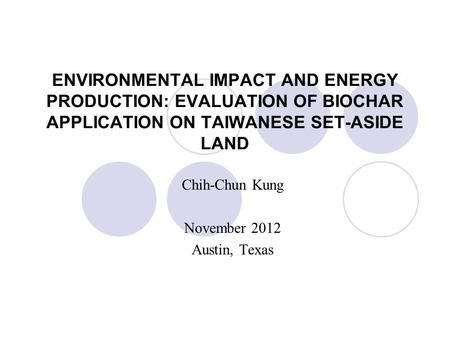 ENVIRONMENTAL IMPACT AND ENERGY PRODUCTION: EVALUATION OF BIOCHAR APPLICATION ON TAIWANESE SET-ASIDE LAND Chih-Chun Kung November 2012 Austin, Texas.