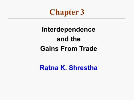 Chapter 3 Interdependence and the Gains From Trade Ratna K. Shrestha.