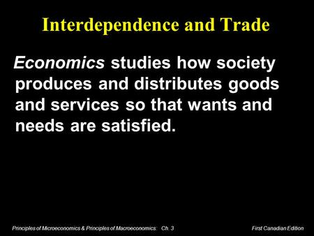 Principles of Microeconomics & Principles of Macroeconomics: Ch. 3 First Canadian Edition Interdependence and Trade Economics studies how society produces.