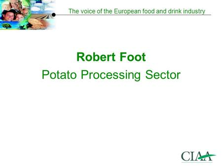 The voice of the European food and drink industry Robert Foot Potato Processing Sector.