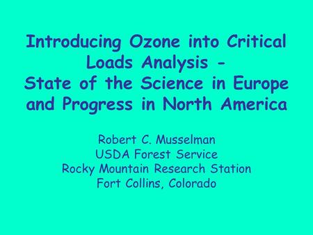 Introducing Ozone into Critical Loads Analysis - State of the Science in Europe and Progress in North America Robert C. Musselman USDA Forest Service Rocky.
