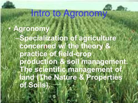 Intro to Agronomy Agronomy –Specialization of agriculture concerned w/ the theory & practice of field-crop production & soil management. The scientific.