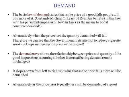 DEMAND The basic law of demand states that as the price of a good falls people will buy more of it. (Certainly Michael O'Leary of RyanAir believes in this.
