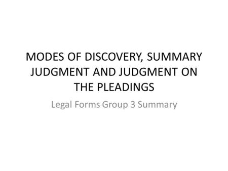 MODES OF DISCOVERY, SUMMARY JUDGMENT AND JUDGMENT ON THE PLEADINGS Legal Forms Group 3 Summary.