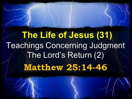 The Life of Jesus (31) Teachings Concerning Judgment The Lord's Return (2) Matthew 25:14-46.