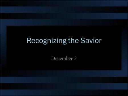 Recognizing the Savior December 2. Think about it … Think of a reunion you attended recently … if there was someone there you had a hard time recognizing,