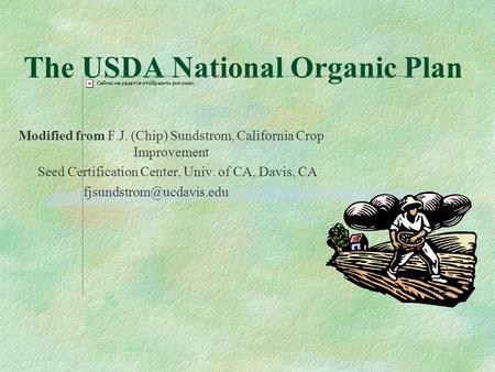 The USDA National Organic Plan Modified from F.J. (Chip) Sundstrom, California Crop Improvement Seed Certification Center, Univ. of CA, Davis, CA