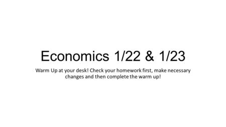 Economics 1/22 & 1/23 Warm Up at your desk! Check your homework first, make necessary changes and then complete the warm up!
